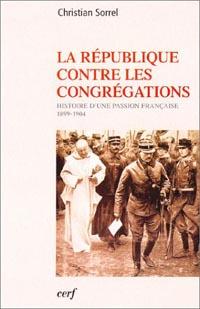 La République contre les Congrégations - Histoire d'une passion française (1880-1914)