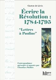 """Écrire la Révolution: 1784-1795 """"Lettres à Pauline"""" , La Louve éditions, 2011"""